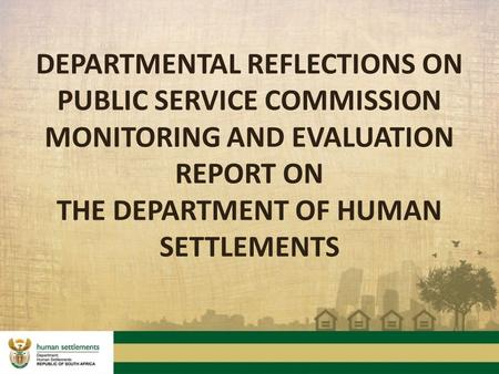 DEPARTMENTAL REFLECTIONS ON PUBLIC SERVICE COMMISSION MONITORING AND EVALUATION REPORT ON THE DEPARTMENT OF HUMAN SETTLEMENTS.