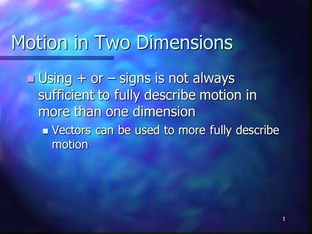 1 Motion in Two Dimensions Using + or – signs is not always sufficient to fully describe motion in more than one dimension Using + or – signs is not always.