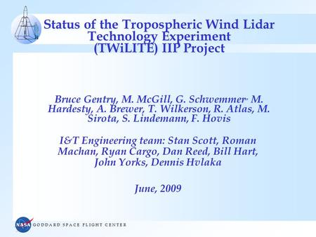 G O D D A R D S P A C E F L I G H T C E N T E R Status of the Tropospheric Wind Lidar Technology Experiment (TWiLITE) IIP Project Bruce Gentry, M. McGill,