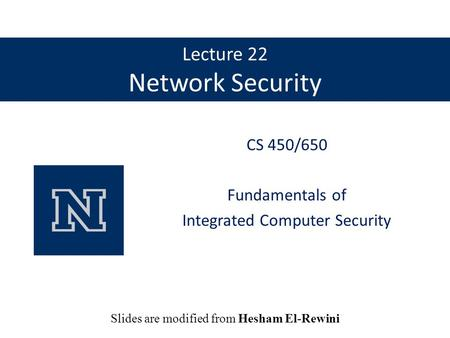 Lecture 22 Network Security CS 450/650 Fundamentals of Integrated Computer Security Slides are modified from Hesham El-Rewini.