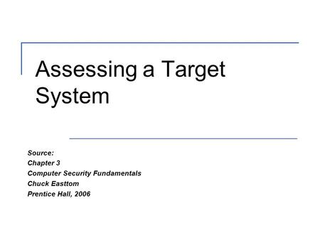 Assessing a Target System Source: Chapter 3 Computer Security Fundamentals Chuck Easttom Prentice Hall, 2006.
