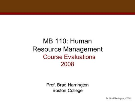 Dr. Brad Harrington, ©2008 MB 110: Human Resource Management Course Evaluations 2008 Prof. Brad Harrington Boston College.
