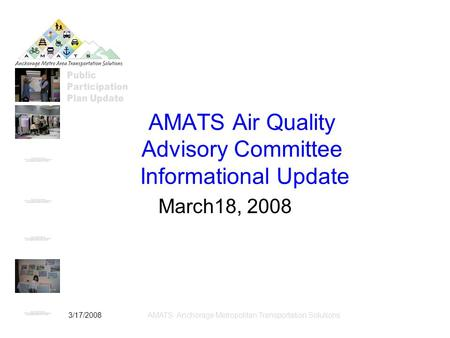 3/17/2008AMATS: Anchorage Metropolitan Transportation Solutions AMATS Air Quality Advisory Committee Informational Update March18, 2008.