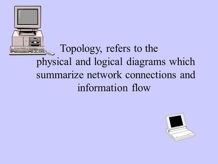 Topology, refers to the physical and logical diagrams which summarize network connections and information flow.