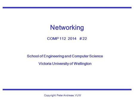 School of Engineering and Computer Science Victoria University of Wellington Copyright: Peter Andreae, VUW Networking COMP 112 2014 # 22.