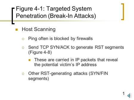1 Figure 4-1: Targeted System Penetration (Break-In Attacks) Host Scanning  Ping often is blocked by firewalls  Send TCP SYN/ACK to generate RST segments.