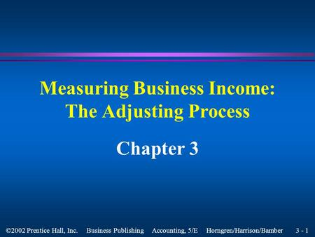 3 - 1 ©2002 Prentice Hall, Inc. Business Publishing Accounting, 5/E Horngren/Harrison/Bamber Measuring Business Income: The Adjusting Process Chapter.