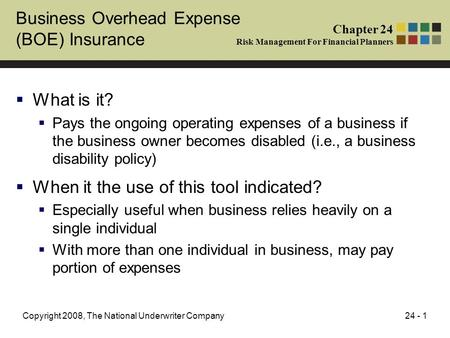 24 - 1Copyright 2008, The National Underwriter Company Business Overhead Expense (BOE) Insurance  What is it?  Pays the ongoing operating expenses of.