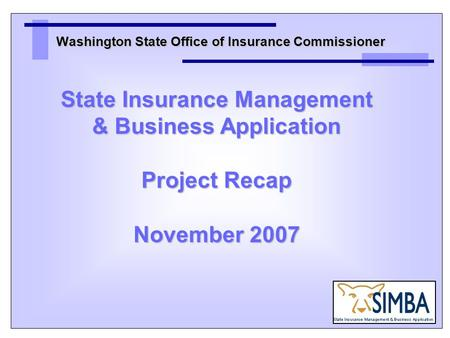 Washington State Office of Insurance Commissioner State Insurance Management & Business Application Project Recap November 2007.