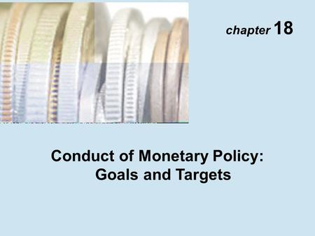 Chapter 18 Conduct of Monetary Policy: Goals and Targets.