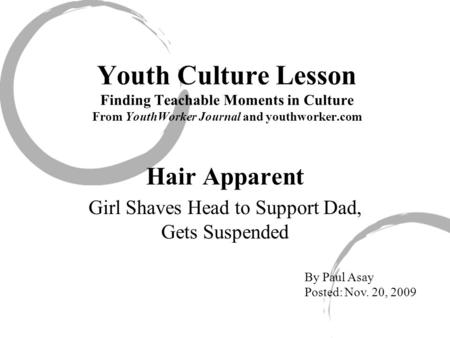 Youth Culture Lesson Finding Teachable Moments in Culture From YouthWorker Journal and youthworker.com Hair Apparent Girl Shaves Head to Support Dad, Gets.