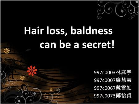 Hair loss, baldness can be a secret! 997c0003 林庭宇 997c0007 廖慧芸 997c0067 戴雪虹 997c0073 鄭怡貞.