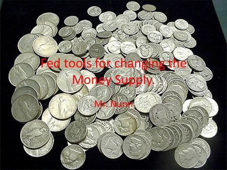 Fed tools for changing the Money Supply. Mr. Nunn.