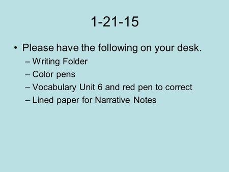 1-21-15 Please have the following on your desk. –Writing Folder –Color pens –Vocabulary Unit 6 and red pen to correct –Lined paper for Narrative Notes.