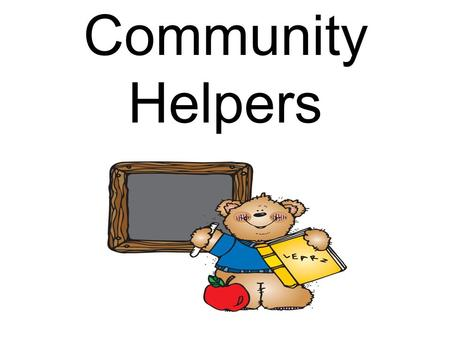 Community Helpers. Community helpers help the community by providing services. Who am I?