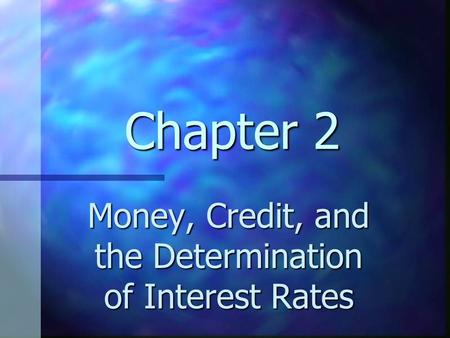 Chapter 2 Money, Credit, and the Determination of Interest Rates.