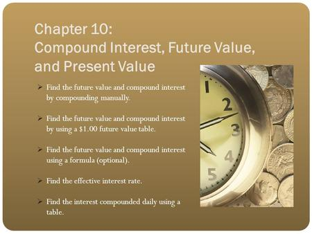 Chapter 10: Compound Interest, Future Value, and Present Value  Find the future value and compound interest by compounding manually.  Find the future.