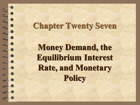 Chapter Twenty Seven Money Demand, the Equilibrium Interest Rate, and Monetary Policy.