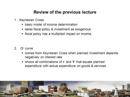 Review of the previous lecture 1. Keynesian Cross  basic model of income determination  takes fiscal policy & investment as exogenous  fiscal policy.