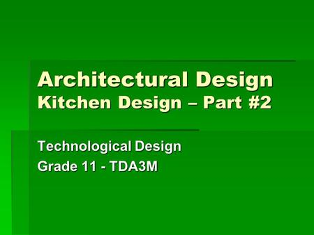 Architectural Design Kitchen Design – Part #2 Technological Design Grade 11 - TDA3M.