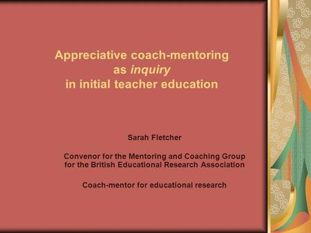 Appreciative coach-mentoring as inquiry in initial teacher education Sarah Fletcher Convenor for the Mentoring and Coaching Group for the British Educational.