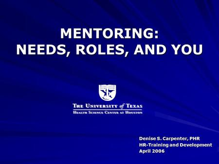 MENTORING: NEEDS, ROLES, AND YOU Denise S. Carpenter, PHR HR-Training and Development April 2006.