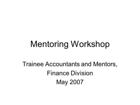 Mentoring Workshop Trainee Accountants and Mentors, Finance Division May 2007.