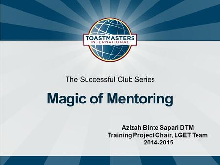 The Successful Club Series Magic of Mentoring Azizah Binte Sapari DTM Training Project Chair, LGET Team 2014-2015.