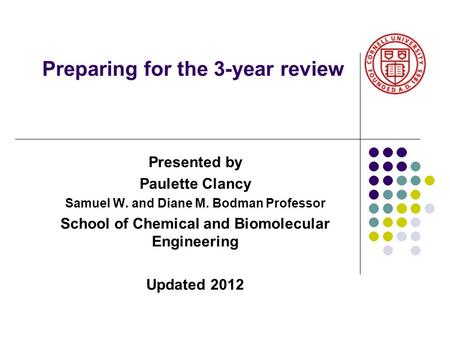 Preparing for the 3-year review Presented by Paulette Clancy Samuel W. and Diane M. Bodman Professor School of Chemical and Biomolecular Engineering Updated.