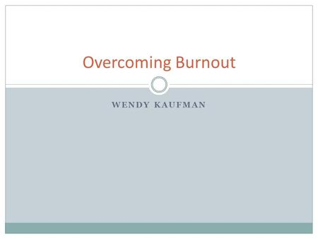 Overcoming Burnout WENDY KAUFMAN. Objectives Definition of burnout Recognize how burned out you are How to recognize burnout in others Consequences of.