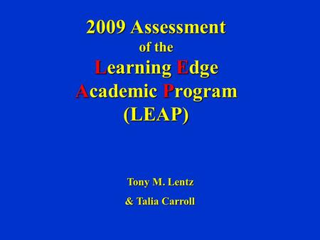 2009 Assessment of the Learning Edge Academic Program (LEAP) Tony M. Lentz & Talia Carroll.