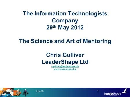 The Information Technologists Company 29 th May 2012 The Science and Art of Mentoring Chris Gulliver LeaderShape Ltd