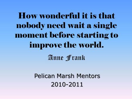 How wonderful it is that nobody need wait a single moment before starting to improve the world. Anne Frank Pelican Marsh Mentors 2010-2011.