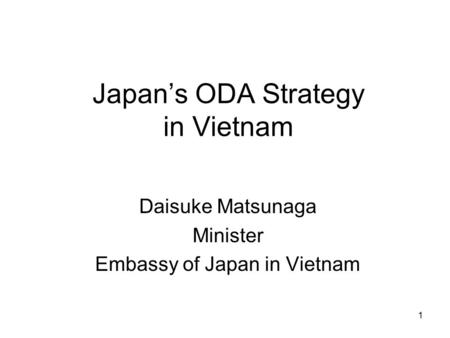 1 Japan's ODA Strategy in Vietnam Daisuke Matsunaga Minister Embassy of Japan in Vietnam.