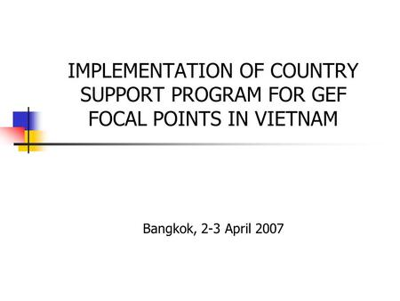 IMPLEMENTATION OF COUNTRY SUPPORT PROGRAM FOR GEF FOCAL POINTS IN VIETNAM Bangkok, 2-3 April 2007.