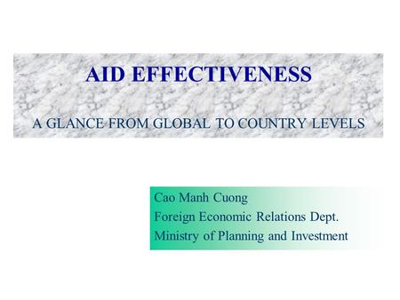 AID EFFECTIVENESS A GLANCE FROM GLOBAL TO COUNTRY LEVELS Cao Manh Cuong Foreign Economic Relations Dept. Ministry of Planning and Investment.