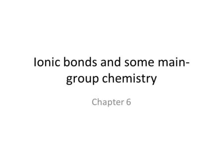 Ionic bonds and some main- group chemistry Chapter 6.