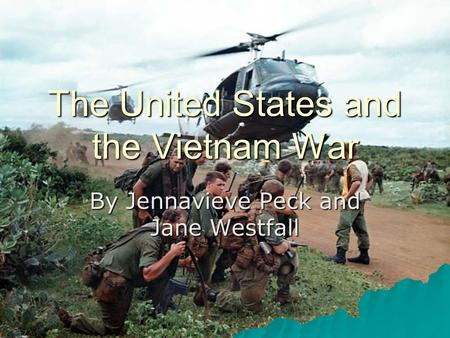 The United States and the Vietnam War By Jennavieve Peck and Jane Westfall.