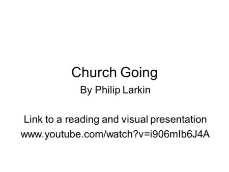 Church Going By Philip Larkin Link to a reading and visual presentation www.youtube.com/watch?v=i906mIb6J4A.