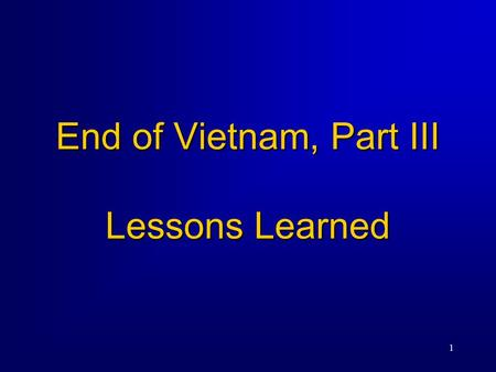 1 End of Vietnam, Part III Lessons Learned. 2 The War in Southeast Asia Costs to the US  58,135 Americans killed, 153,000 wounded, 2500 missing in action.