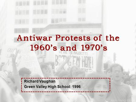 Antiwar Protests of the 1960's and 1970's Richard Vaughan Green Valley High School 1996.