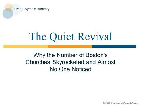 © 2012 Emmanuel Gospel Center Living System Ministry The Quiet Revival Why the Number of Boston's Churches Skyrocketed and Almost No One Noticed.