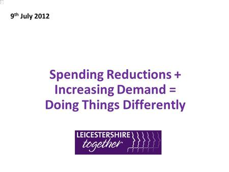 Spending Reductions + Increasing Demand = Doing Things Differently 9 th July 2012.