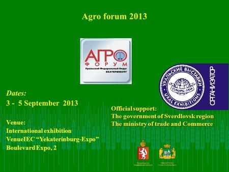 Agro forum 2013 Official support: The government of Sverdlovsk region The ministry of trade and Commerce Dates: 3 - 5 September 2013 Venue: International.