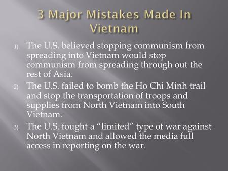 1) The U.S. believed stopping communism from spreading into Vietnam would stop communism from spreading through out the rest of Asia. 2) The U.S. failed.