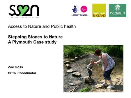 Access to Nature and Public health Stepping Stones to Nature A Plymouth Case study Zoe Goss SS2N Coordinator.