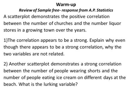 Warm-up Review of Sample free- response from A.P. Statistics A scatterplot demonstrates the positive correlation between the number of churches and the.