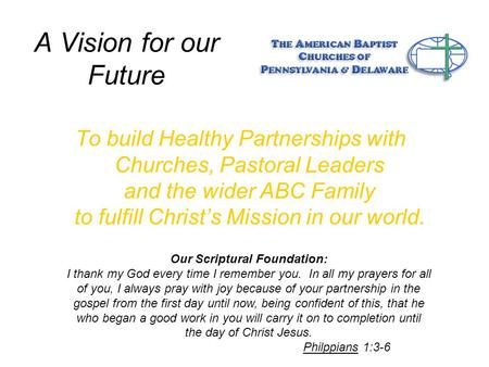 A Vision for our Future To build Healthy Partnerships with Churches, Pastoral Leaders and the wider ABC Family to fulfill Christ's Mission in our world.