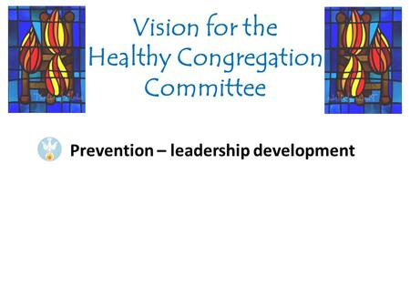 Prevention – leadership development Vision for the Healthy Congregation Committee.