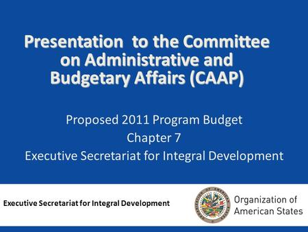 Presentation to the Committee on Administrative and Budgetary Affairs (CAAP) Proposed 2011 Program Budget Chapter 7 Executive Secretariat for Integral.